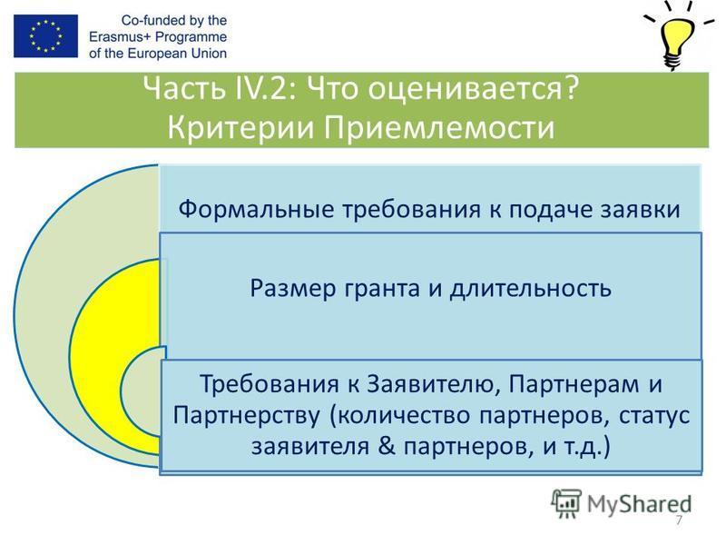 7 Формальные требования к подаче заявки Размер гранта и длительность Требования к Заявителю, Партнерам и Партнерству (количество партнеров, статус заявителя & партнеров, и т.д.) Часть IV.2: Что оценивается? Критерии Приемлемости