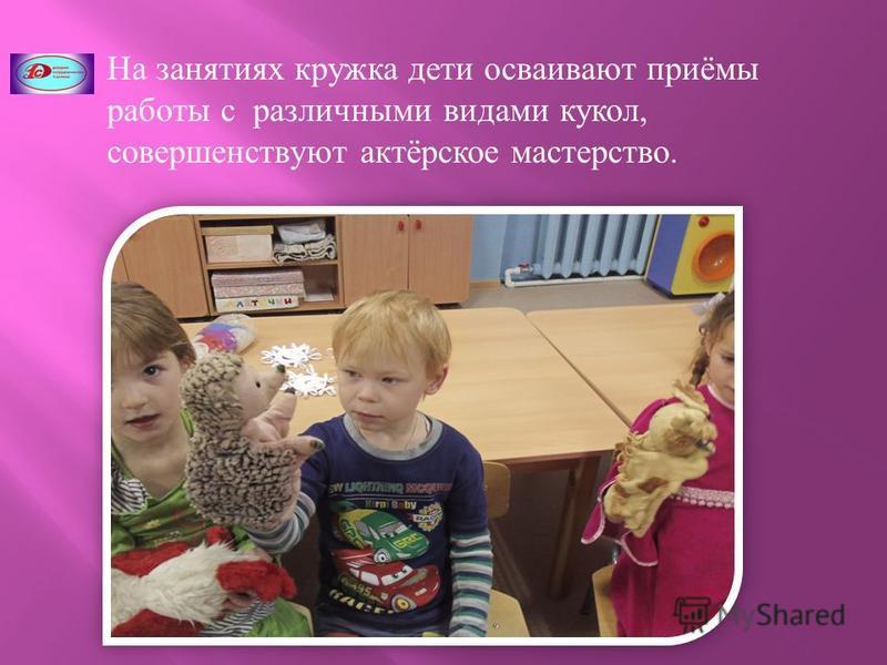 На занятиях кружка дети осваивают приёмы работы с различными видами кукол, совершенствуют актёрское мастерство.