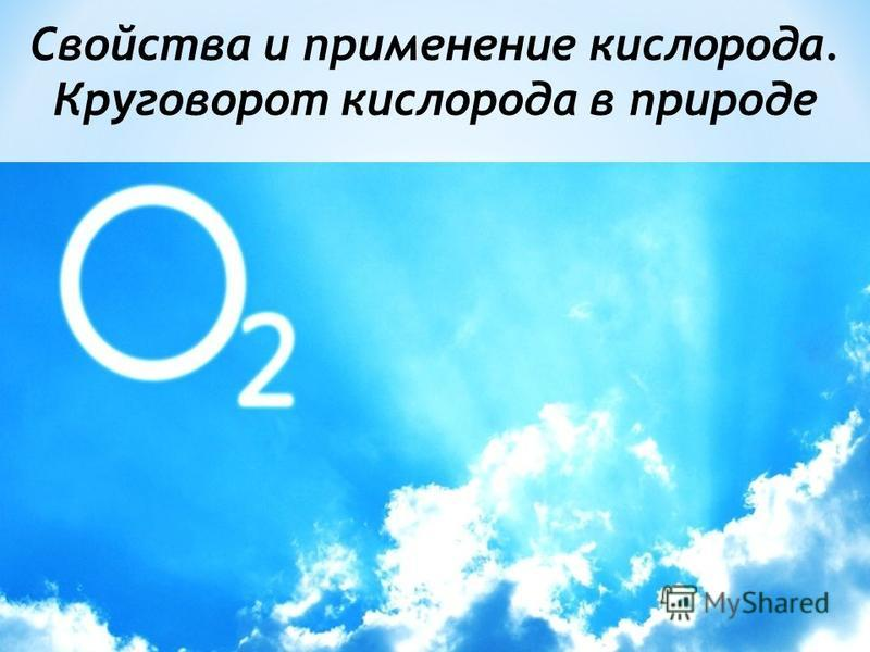 Свойства и применение кислорода. Круговорот кислорода в природе