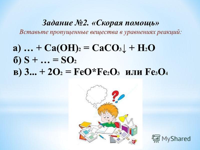 Задание 2. «Скорая помощь» Вставьте пропущенные вещества в уравнениях реакций: а) … + Ca(OH) 2 = CaCO 3 + H 2 O б) S + … = SO 2 в) 3... + 2O 2 = FeO*Fe 2 O 3 или Fe 3 O 4