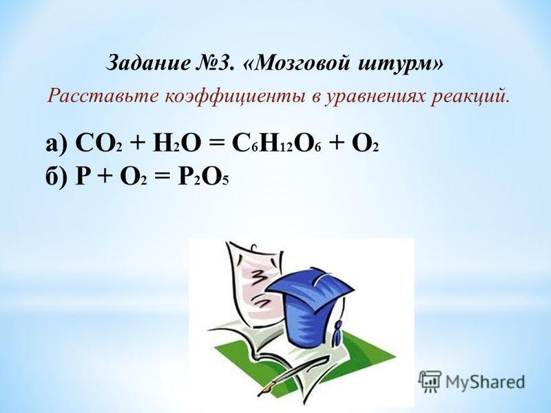 Задание 3. «Мозговой штурм» Расставьте коэффициенты в уравнениях реакций. а) CO 2 + H 2 O = C 6 H 12 O 6 + O 2 б) P + O 2 = P 2 O 5