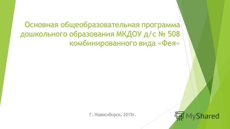 Основная общеобразовательная программа дошкольного образования МКДОУ д/с 508 комбинированного вида «Фея» Г. Новосибирск, 2015 г.