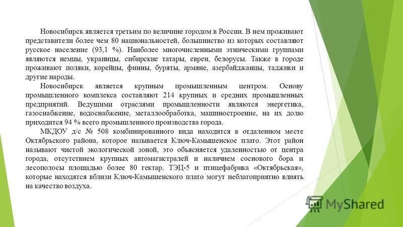 Новосибирск является третьим по величине городом в России. В нем проживают представители более чем 80 национальностей, большинство из которых составляют русское население (93,1 %). Наиболее многочисленными этническими группами являются немцы, украинц