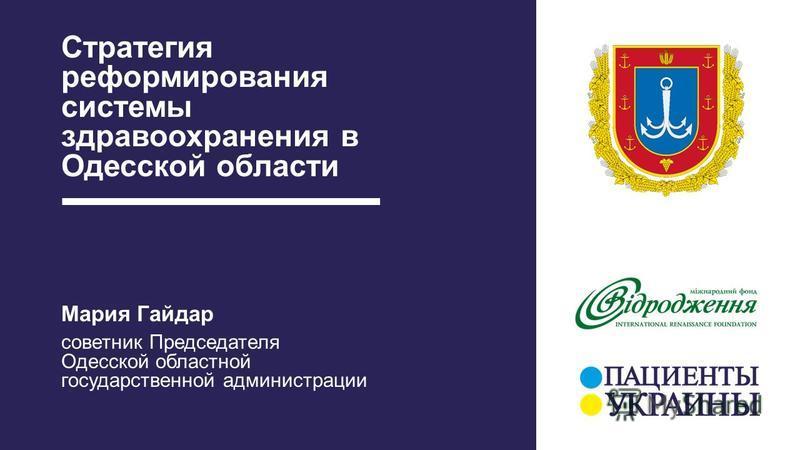 Стратегия реформирования системы здравоохранения в Одесской области Мария Гайдар советник Председателя Одесской областной государственной администрации