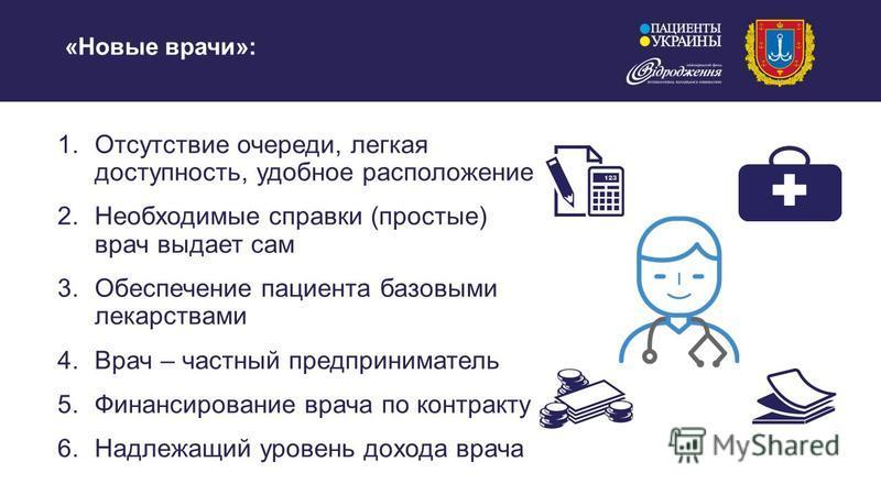 «Новые врачи»: 1. Отсутствие очереди, легкая доступность, удобное расположение 2. Необходимые справки (простые) врач выдает сам 3. Обеспечение пациента базовыми лекарствами 4. Врач – частный предприниматель 5. Финансирование врача по контракту 6. Над