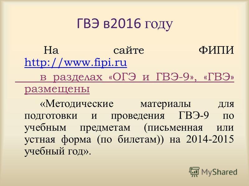ГВЭ в 2016 году На сайте ФИПИ http://www.fipi.ru http://www.fipi.ru в разделах «ОГЭ и ГВЭ-9», «ГВЭ» размещены «Методические материалы для подготовки и проведения ГВЭ-9 по учебным предметам (письменная или устная форма (по билетам)) на 2014-2015 учебн