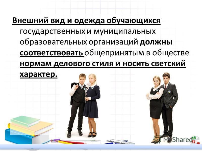 Внешний вид и одежда обучающихся государственных и муниципальных образовательных организаций должны соответствовать общепринятым в обществе нормам делового стиля и носить светский характер.