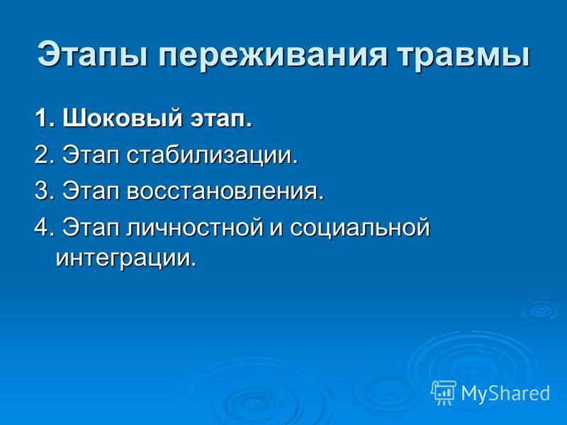 Этапы переживания травмы 1. Шоковый этап. 2. Этап стабилизации. 3. Этап восстановления. 4. Этап личностной и социальной интеграции. 4. Этап личностной и социальной интеграции.