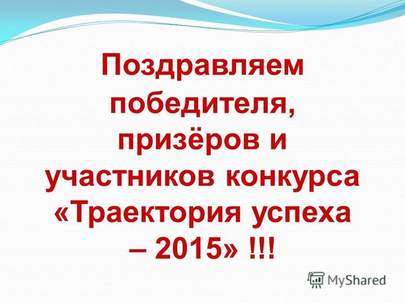 Поздравляем победителя, призёров и участников конкурса «Траектория успеха – 2015» !!!