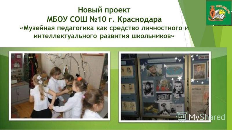 Новый проект МБОУ СОШ 10 г. Краснодара «Музейная педагогика как средство личностного и интеллектуального развития школьников»
