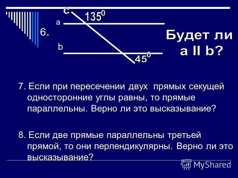 3. Прямая b II a, прямая с II a. Верно ли, что b II c? 4. Сколько пар внутренних накрест лежащих углов образуется при пересечении двух прямых секущей? 5. При пересечении прямых а и b секущей соответственные углы равны 90. Верно ли что прямые a и b бу