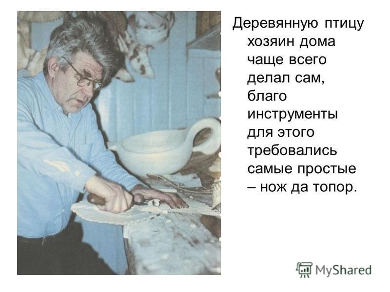 Деревянную птицу хозяин дома чаще всего делал сам, благо инструменты для этого требовались самые простые – нож да топор.