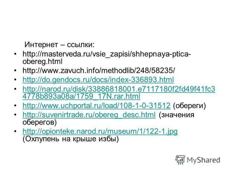 Интернет – ссылки: http://masterveda.ru/vsie_zapisi/shhepnaya-ptica- obereg.html http://www.zavuch.info/methodlib/248/58235/ http://do.gendocs.ru/docs/index-336893. html http://narod.ru/disk/33886818001.e7117180f2fd49f41fc3 4778b893a08a/1759_17N.rar.