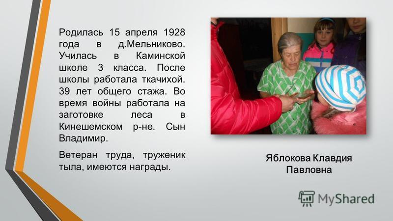 Яблокова Клавдия Павловна Родилась 15 апреля 1928 года в д.Мельниково. Училась в Каминской школе 3 класса. После школы работала ткачихой. 39 лет общего стажа. Во время войны работала на заготовке леса в Кинешемском р-не. Сын Владимир. Ветеран труда,