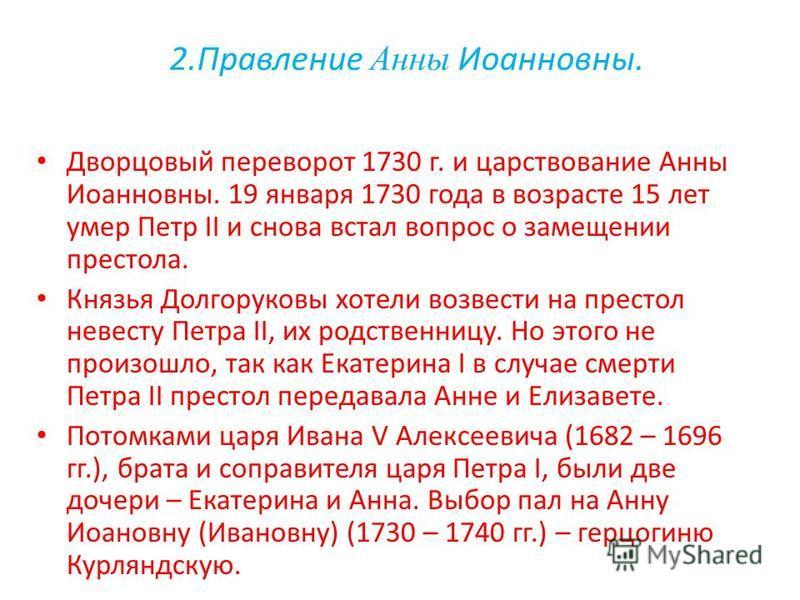 2. Правление Анны Иоанновны. Дворцовый переворот 1730 г. и царствование Анны Иоанновны. 19 января 1730 года в возрасте 15 лет умер Петр II и снова встал вопрос о замещении престола. Князья Долгоруковы хотели возвести на престол невесту Петра II, их р