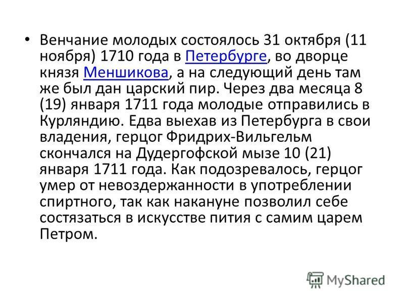 Венчание молодых состоялось 31 октября (11 ноября) 1710 года в Петербурге, во дворце князя Меншикова, а на следующий день там же был дан царский пир. Через два месяца 8 (19) января 1711 года молодые отправились в Курляндию. Едва выехав из Петербурга