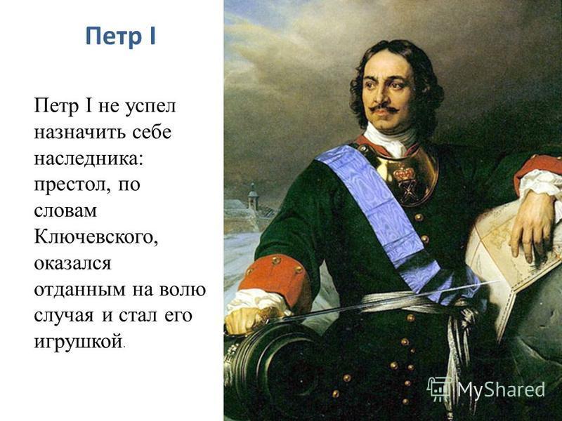 Петр I Петр I не успел назначить себе наследника: престол, по словам Ключевского, оказался отданным на волю случая и стал его игрушкой.