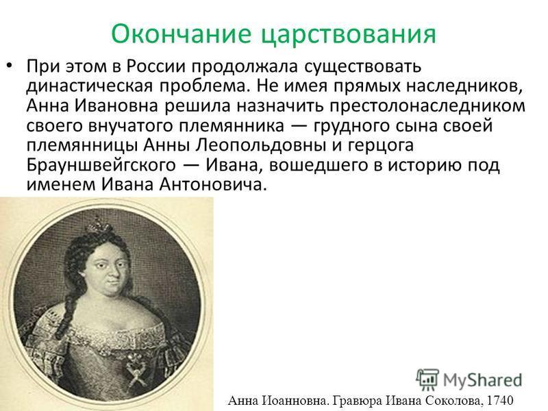 Окончание царствования При этом в России продолжала существовать династическая проблема. Не имея прямых наследников, Анна Ивановна решила назначить престолонаследником своего внучатого племянника грудного сына своей племянницы Анны Леопольдовны и гер