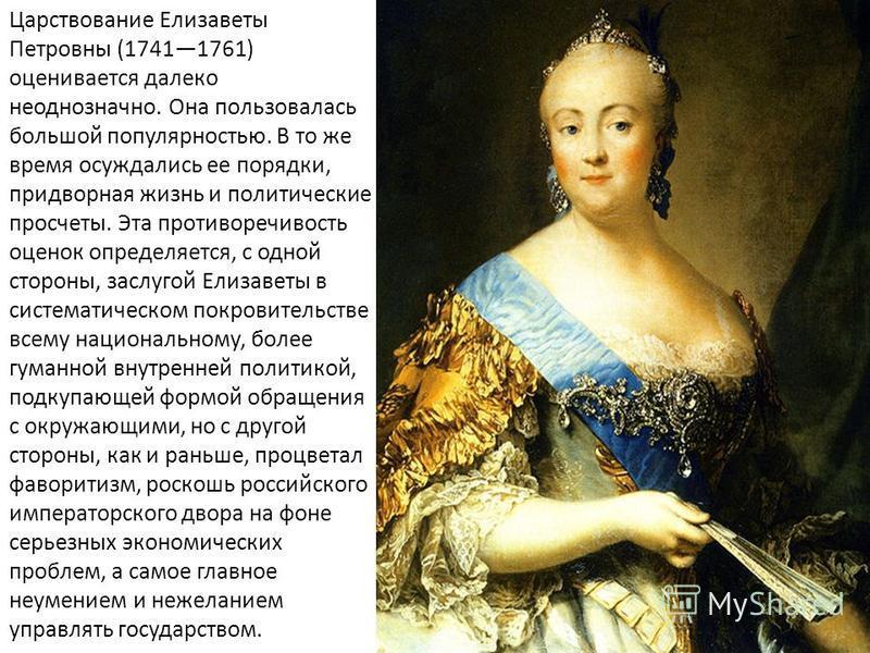 Царствование Елизаветы Петровны (17411761) оценивается далеко неоднозначно. Она пользовалась большой популярностью. В то же время осуждались ее порядки, придворная жизнь и политические просчеты. Эта противоречивость оценок определяется, с одной сторо