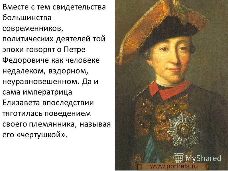 Вместе с тем свидетельства большинства современников, политических деятелей той эпохи говорят о Петре Федоровиче как человеке недалеком, вздорном, неуравновешенном. Да и сама императрица Елизавета впоследствии тяготилась поведением своего племянника,