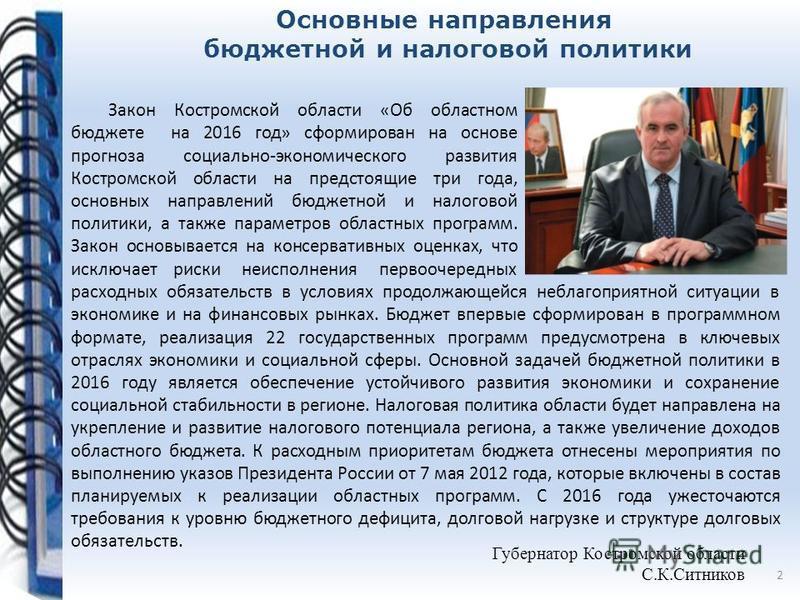 Губернатор Костромской области С.К.Ситников Закон Костромской области «Об областном бюджете на 2016 год» сформирован на основе прогноза социально-экономического развития Костромской области на предстоящие три года, основных направлений бюджетной и на