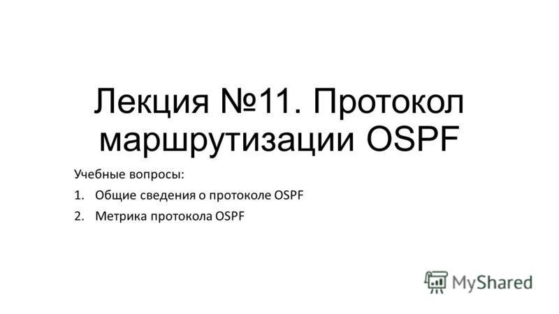 Лекция 11. Протокол маршрутизации OSPF Учебные вопросы: 1. Общие сведения о протоколе OSPF 2. Метрика протокола OSPF