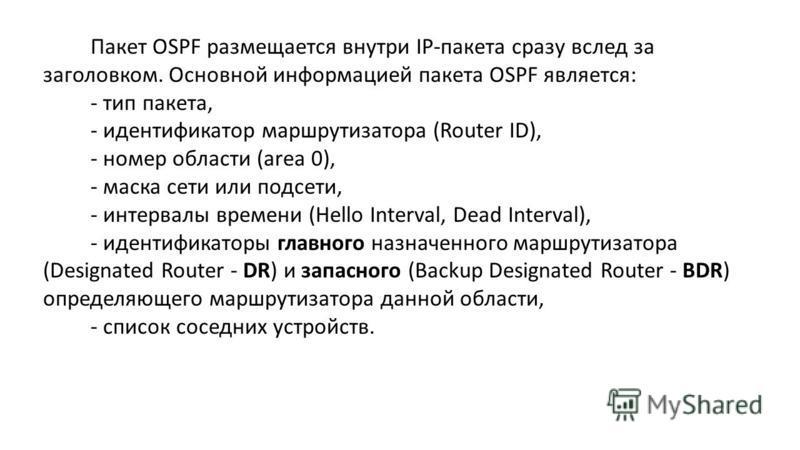 Пакет OSPF размещается внутри IP-пакета сразу вслед за заголовком. Основной информацией пакета OSPF является: -тип пакета, -идентификатор маршрутизатора (Router ID), -номер области (area 0), -маска сети или подсети, -интервалы времени (Hello Interval
