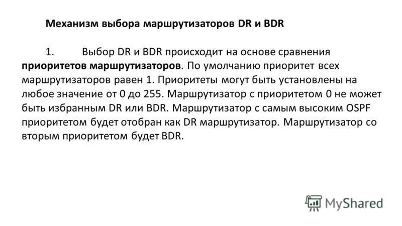 Механизм выбора маршрутизаторов DR и BDR 1. Выбор DR и BDR происходит на основе сравнения приоритетов маршрутизаторов. По умолчанию приоритет всех маршрутизаторов равен 1. Приоритеты могут быть установлены на любое значение от 0 до 255. Маршрутизатор