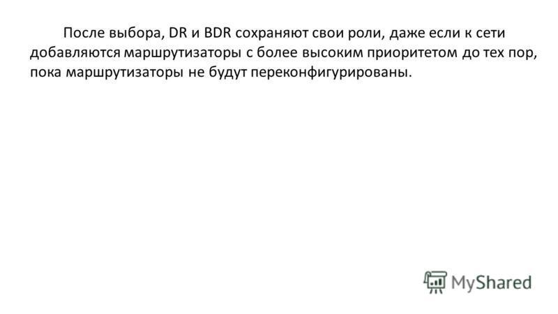 После выбора, DR и BDR сохраняют свои роли, даже если к сети добавляются маршрутизаторы с более высоким приоритетом до тех пор, пока маршрутизаторы не будут переконфигурированы.