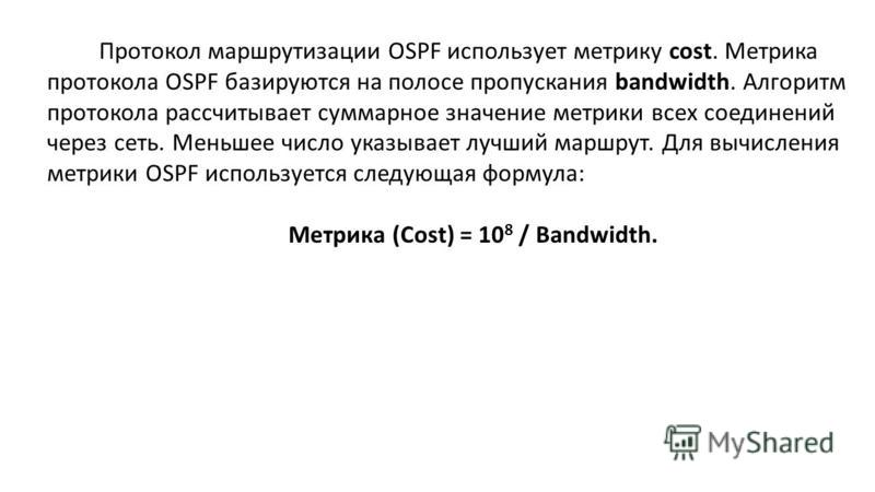 Протокол маршрутизации OSPF использует метрику cost. Метрика протокола OSPF базируются на полосе пропускания bandwidth. Алгоритм протокола рассчитывает суммарное значение метрики всех соединений через сеть. Меньшее число указывает лучший маршрут. Для