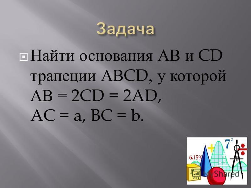 Найти основания АВ и CD трапеции АВ CD, у которой АВ = 2CD = 2AD, AC = a, BC = b.