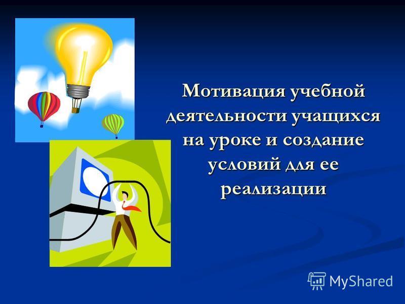 Мотивация учебной деятельности учащихся на уроке и создание условий для ее реализации