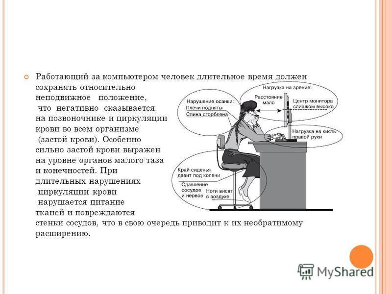 Работающий за компьютером человек длительное время должен сохранять относительно неподвижное положение, что негативно сказывается на позвоночнике и циркуляции крови во всем организме (застой крови). Особенно сильно застой крови выражен на уровне орга