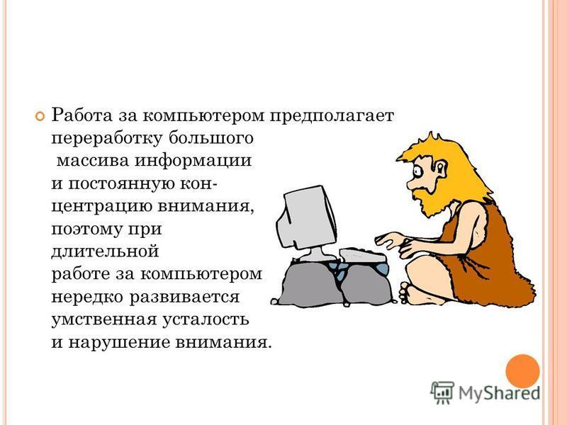 Работа за компьютером предполагает переработку большого массива информации и постоянную концентрацию внимания, поэтому при длительной работе за компьютером нередко развивается умственная усталость и нарушение внимания.