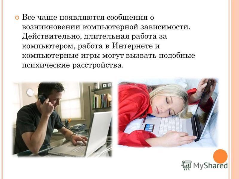 Все чаще появляются сообщения о возникновении компьютерной зависимости. Действительно, длительная работа за компьютером, работа в Интернете и компьютерные игры могут вызвать подобные психические расстройства.