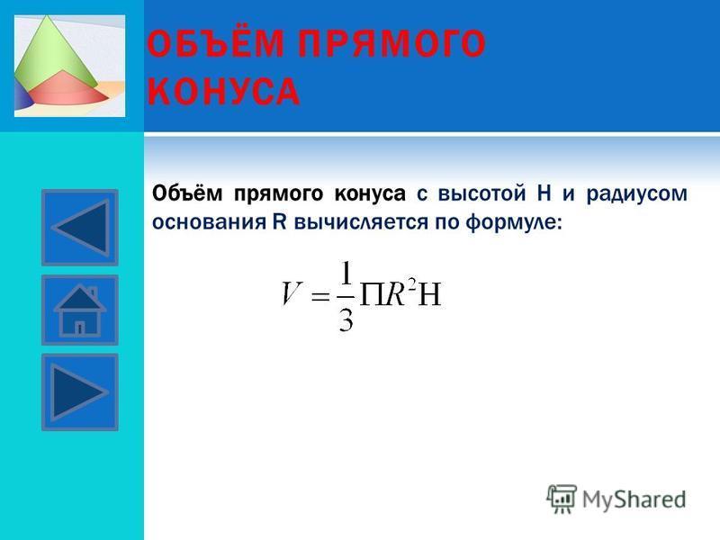 ОБЪЁМ ПРЯМОГО КОНУСА Объём прямого конуса с высотой Н и радиусом основания R вычисляется по формуле: