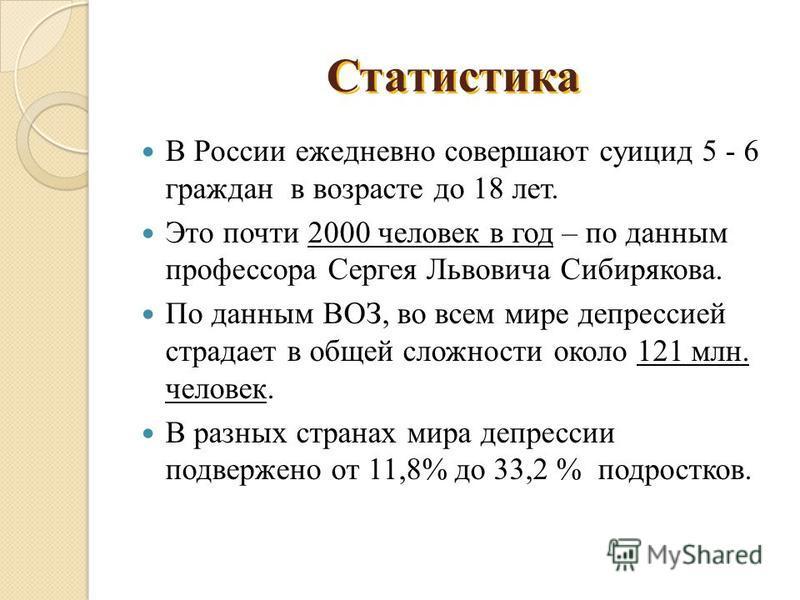 В России ежедневно совершают суицид 5 - 6 граждан в возрасте до 18 лет. Это почти 2000 человек в год – по данным профессора Сергея Львовича Сибирякова. По данным ВОЗ, во всем мире депрессией страдает в общей сложности около 121 млн. человек. В разных