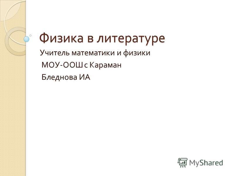 Физика в литературе Учитель математики и физики МОУ - ООШ с Караман Бледнова ИА