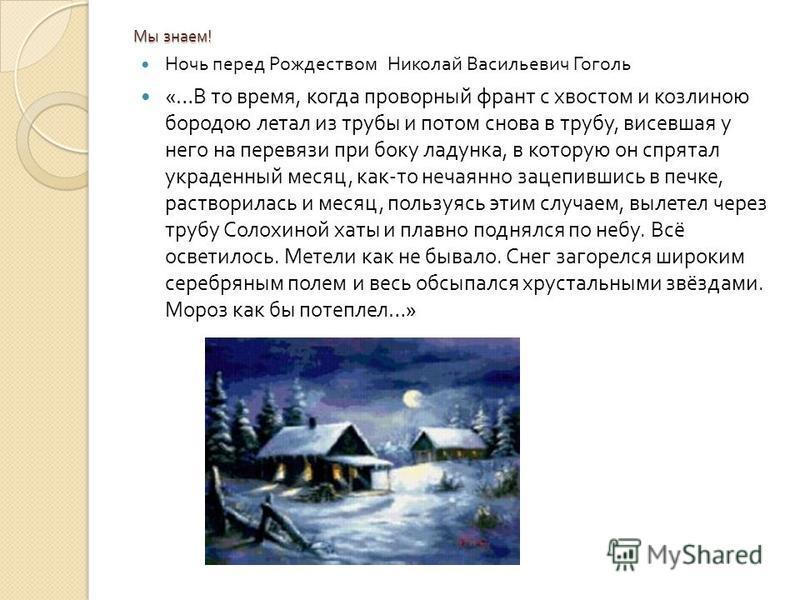 Мы знаем ! Ночь перед Рождеством Николай Васильевич Гоголь «… В то время, когда проворный франт с хвостом и козлиною бородою летал из трубы и потом снова в трубу, висевшая у него на перевязи при боку ладанка, в которую он спрятал украденный месяц, ка