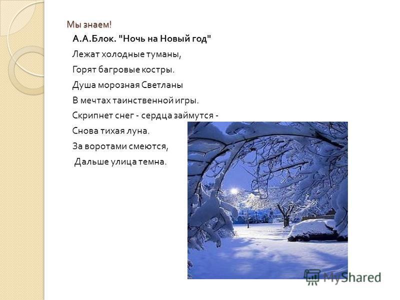 Мы знаем ! А. А. Блок.  Ночь на Новый год  Лежат холодные туманы, Горят багровые костры. Душа морозная Светланы В мечтах таинственной игры. Скрипнет снег - сердца займутся - Снова тихая луна. За воротами смеются, Дальше улица темна.