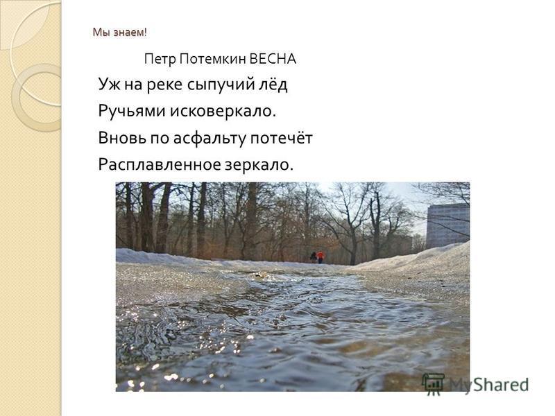 Мы знаем ! Петр Потемкин ВЕСНА Уж на реке сыпучий лёд Ручьями исковеркало. Вновь по асфальту потечёт Расплавленное зеркало.