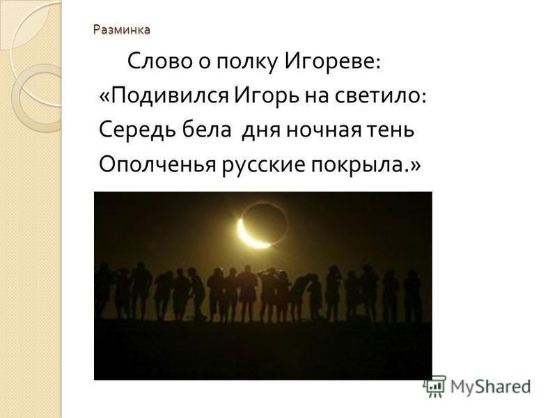 Разминка Слово о полку Игореве : « Подивился Игорь на светило : Середь бела дня ночная тень Ополченья русские покрыла.»
