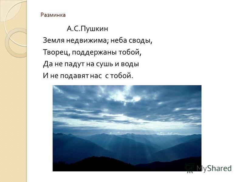 Разминка А. С. Пушкин Земля недвижима ; неба своды, Творец, поддержаны тобой, Да не падут на сушь и воды И не подавят нас с тобой.