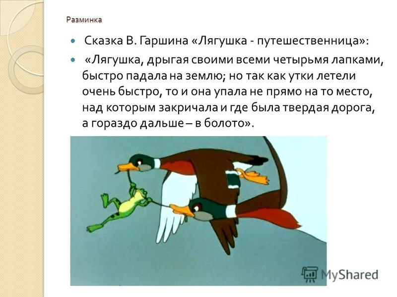 Разминка Сказка В. Гаршина « Лягушка - путешественница »: « Лягушка, дрыгая своими всеми четырьмя лапками, быстро падала на землю ; но так как утки летели очень быстро, то и она упала не прямо на то место, над которым закричала и где была твердая дор