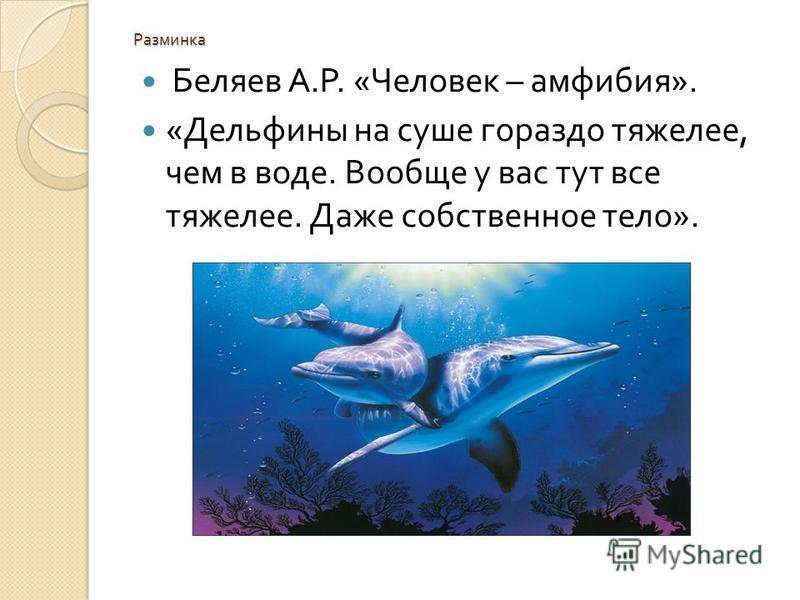 Разминка Беляев А. Р. « Человек – амфибия ». « Дельфины на суше гораздо тяжелее, чем в воде. Вообще у вас тут все тяжелее. Даже собственное тело ».