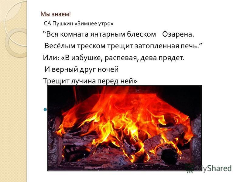Мы знаем ! СА Пушкин « Зимнее утро » Вся комната янтарным блеском Озарена. Весёлым треском трещит затопленная печь. Или : « В избушке, распевая, дева прядет. И верный друг ночей Трещит лучина перед ней »