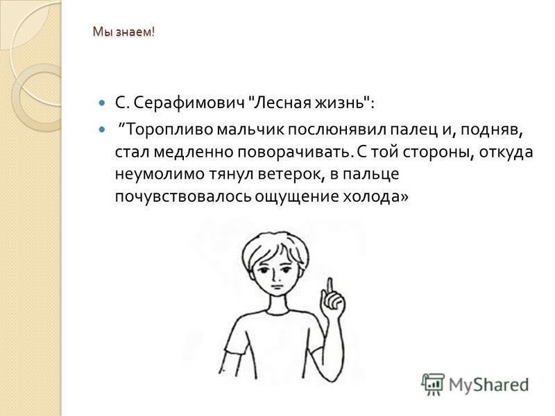 Мы знаем ! С. Серафимович  Лесная жизнь : Торопливо мальчик послюнявил палец и, подняв, стал медленно поворачивать. С той стороны, откуда неумолимо тянул ветерок, в пальце почувствовалось ощущение холода »