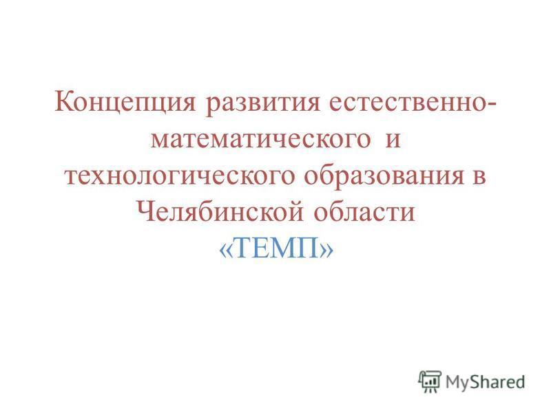 Концепция развития естественно- математического и технологического образования в Челябинской области «ТЕМП»