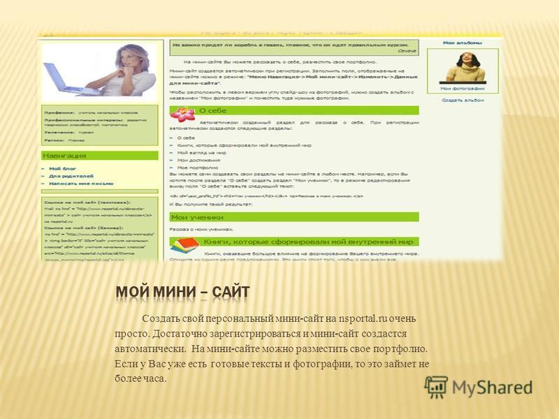 Создать свой персональный мини-сайт на nsportal.ru очень просто. Достаточно зарегистрироваться и мини-сайт создастся автоматически. На мини-сайте можно разместить свое портфолио. Если у Вас уже есть готовые тексты и фотографии, то это займет не более