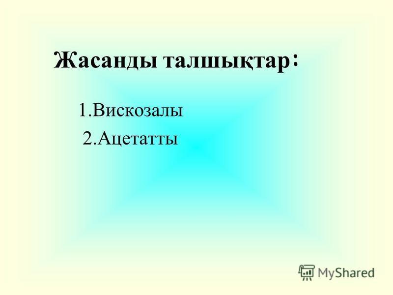 Жасанды талшықтар : 1.Вискозалы 2.Ацетатты